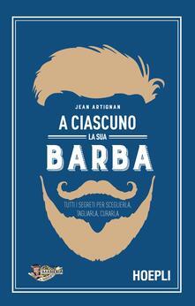 A ciascuno la sua barba. Tutti i segreti per sceglierla, tagliarla, curarla.pdf