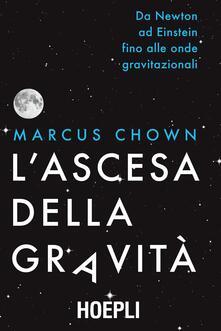 L' ascesa della gravità. Da Newton ad Einstein fino alle onde gravitazionali - Marcus Chown - copertina