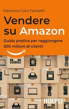 Vendere su Amazon. Guida pratica per raggiungere 300 milioni di clienti - Eleonora Calvi Parisetti - copertina