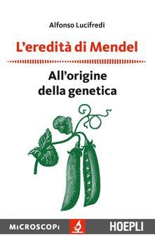L' eredità di Mendel. All'origine della genetica - Alfonso Lucifredi - copertina