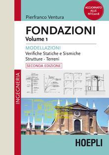 Fondazioni. Vol. 1: Modellazioni. Verifiche statiche e sismiche, strutture, terreni. - Pierfranco Ventura - copertina