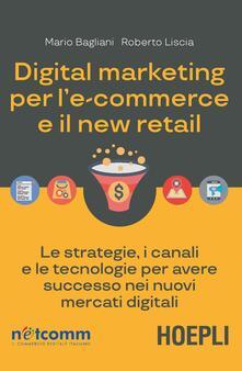 Digital marketing per l'e-commerce e il new retail. Le strategie, i canali e le tecnologie per avere successo nei nuovi mercati digitali - Mario Bagliani,Roberto Liscia - copertina