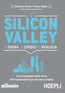 Silicon valley. Sogna credici realizza. Cosa imparare dalla terra dell'innovazione per farcela in Italia - Eleonora Chioda,Tiziana Tripepi - copertina