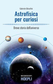Astrofisica per curiosi. Breve storia dell'universo - Gabriele Ghisellini - copertina
