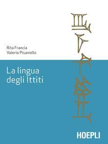 La lingua degli ittiti. Grammatica, crestomazia e glossario - Rita Francia,Valerio Pisaniello - copertina