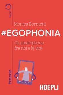 #Egophonia. Gli smartphone fra noi e la vita - Paolo Iabichino,Monica Bormetti - ebook