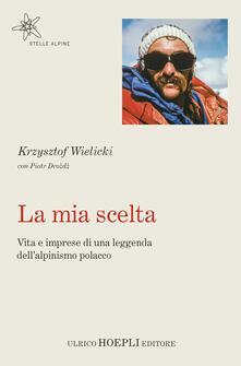 La mia scelta. Vita e imprese di una leggenda dell'alpinismo polacco - Krzysztof Wielicki,Piotr Drozd - copertina