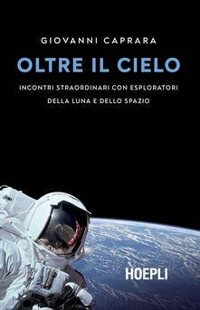 Oltre il cielo. Incontri straordinari con esploratori della Luna e dello spazio - Giovanni Caprara - copertina
