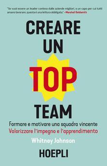 Creare un top team. Formare e motivare una squadra vincente. Valorizzare l'impegno e l'apprendimento - Whitney Johnson - copertina