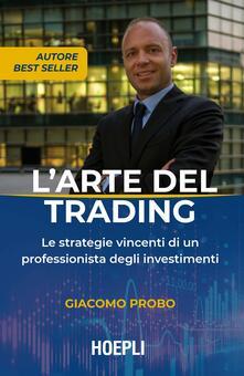 L' arte del trading. Le strategie vincenti di un professionista degli investimenti - Giacomo Probo - copertina