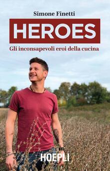 Heroes. Gli inconsapevoli eroi della cucina - Simone Finetti - copertina
