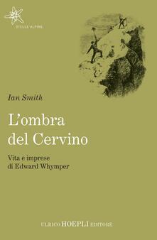 L' ombra del Cervino. Vita e imprese di Edward Whymper - Ian Smith - copertina