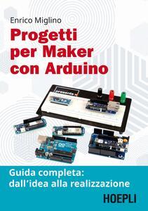 Libro Progetti per maker con Arduino. Guida completa: dall'idea alla realizzazione. Con Contenuto digitale per accesso on line Enrico Miglino