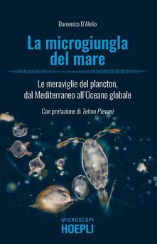 La microgiungla del mare. Le meraviglie del plancton, dal Mediterraneo all'oceano globale - Domenico D'Alelio - copertina