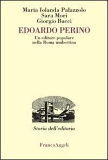Edoardo Perino. Un editore popolare nella Roma umbertina - Maria Jolanda Palazzolo,Sara Mori,Giorgio Bacci - copertina