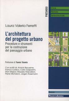 L' architettura del progetto urbano. Procedure e strumenti per la costruzione del paesaggio urbano - Laura Valeria Ferretti - copertina