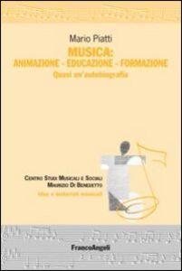 Libro Musica: animazione-educazione-formazione. Quasi un'autobiografia Mario Piatti