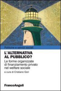 Foto Cover di L' alternativa al pubblico? Le nuove forme organizzate di finanziamento privato nel welfare sociale, Libro di  edito da Franco Angeli
