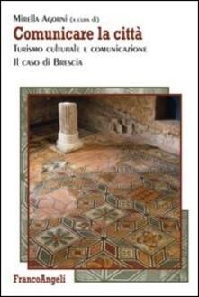 Comunicare la città. Turismo culturale e comunicazione. Il caso di Brescia - copertina