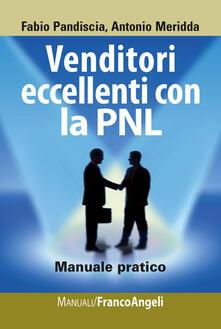Venditori eccellenti con la PNL. Manuale pratico - Fabio Pandiscia,Antonio Meridda - copertina