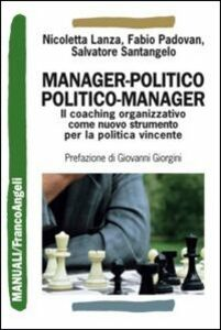 Libro Manager-politico. Politico-manager. Il coaching organizzativo come nuovo strumento per la politica vincente Nicoletta Lanza , Fabio Padovan , Salvatore Santangelo