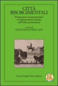 Libro Città risorgimentali. Programmi commemorativi e trasformazioni urbane nell'Italia postunitaria