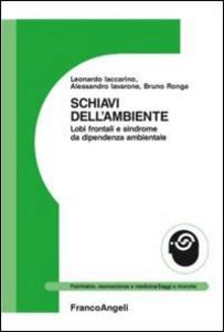 Libro Schiavi dell'ambiente. Lobi frontali e sindrome da dipendenza ambientale Alessandro Iavarone , Leonardo Iaccarino , Bruno Ronga