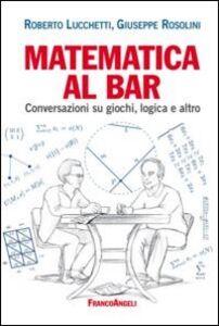 Libro Matematica al bar. Conversazioni su giochi, logica e altro Roberto Lucchetti , Giuseppe Rosolini