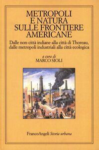Libro Metropoli e natura sulle frontiere americane. Dalle non-città indiane alla città di Thoreau, dalle metropoli industriali alla città ecologica