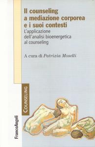 Libro Il counseling a mediazione corporea e i suoi contesti. L'analisi bioenergetica nelle relazioni di aiuto