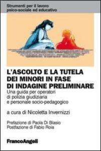 Libro L' ascolto e la tutela dei minori in fase di indagine preliminare. Una guida per operatori di polizia giudiziaria e personale socio-pedagogico