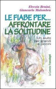 Libro Le fiabe per... affrontare la solitudine. Un aiuto per grandi e piccini Elvezia Benini , Giancarlo Malombra