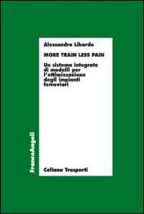 Libro More train less pain. Un sistema integrato di modelli per l'ottimizzazione degli impianti ferroviari Alessandra Libardo