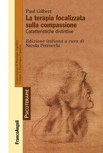 Libro La terapia focalizzata sulla compassione. Caratteristiche distintive Paul P. Gilbert
