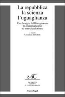 La repubblica, la scienza, l'uguaglianza. Una famiglia del Risorgimento tra mazzinianesimo e emancipazionismo - copertina