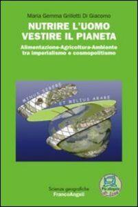 Libro Nutrire l'uomo vestire il pianeta. Alimentazione-Agricoltura-Ambiente tra imperialismo e cosmopolitismo M. Gemma Grillotti Di Giacomo