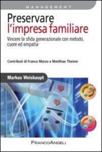 Libro Preservare l'impresa familiare. Vincere la sfida generazionale con metodo, cuore ed empatia Markus Weishaupt