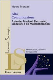 Alta comunicazione. Aziende, fascicoli elettronici, emozioni e de-materializzazioni - Mauro Moruzzi - copertina