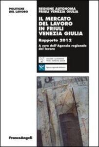 Foto Cover di Il mercato del lavoro in Friuli Venezia Giulia. Rapporto 2012, Libro di  edito da Franco Angeli