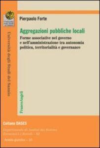 Libro Aggregazioni pubbliche locali. Forme associative nel governo e nell'amministrazione tra autonomia politica, territorialità e governance Pierpaolo Forte