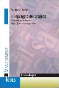 Libro Il linguaggio del progetto. Riflessioni intorno al project management Stefano Setti