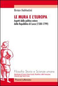 Libro Le mura e l'Europa. Aspetti della politica estera della Repubblica di Lucca (1500-1799) Renzo Sabbatini