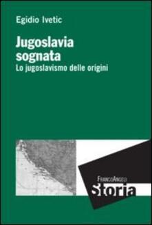 Jugoslavia sognata. Lo jugoslavismo delle origini - Egidio Ivetic - copertina