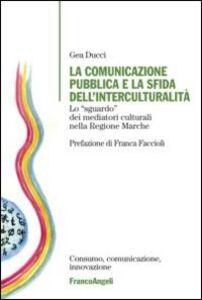 Foto Cover di La comunicazione pubblica e la sfida dell'interculturalità. Lo «sguardo» dei mediatori culturali nella regione Marche, Libro di Gea Ducci, edito da Franco Angeli