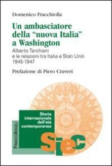 Un ambasciatore della «nuova Italia» a Washington. Alberto Tarchiani e le relazioni tra Italia e Stati Uniti 1945-1947 - Domenico Fracchiolla - copertina