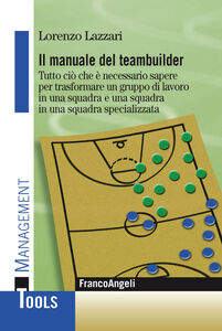 Foto Cover di Il manuale del teambuilder. Tutto ciò che è necessario sapere per trasformare un gruppo di lavoro in una squadra e una squadra in un squadra specializzata, Libro di Lorenzo Lazzari, edito da Franco Angeli