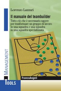 Libro Il manuale del teambuilder. Tutto ciò che è necessario sapere per trasformare un gruppo di lavoro in una squadra e una squadra in un squadra specializzata Lorenzo Lazzari