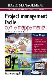 Project management facile con le mappe mentali. Assicurare senso e coerenza ai progetti. Facilitare il lavoro di gruppo. Organizzare al meglio processi e procedure.pdf