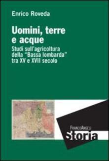 Uomini, terre e acque. Studi sull'agricoltura della «Bassa lombarda» tra il XV e XVII secolo - Enrico Roveda - copertina