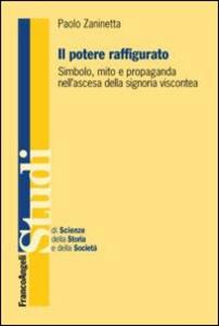 Libro Il potere raffigurato. Simbolo, mito e propaganda nell'ascesa della signoria viscontea Paolo Zaninetta